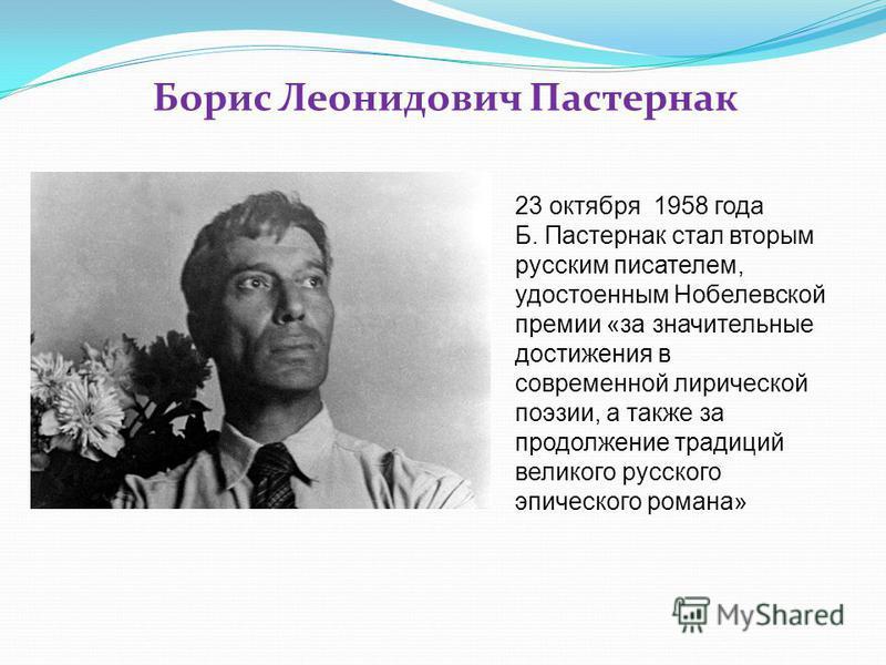 Борис Леонидович Пастернак 23 октября 1958 года Б. Пастернак стал вторым русским писателем, удостоенным Нобелевской премии «за значительные достижения в современной лирической поэзии, а также за продолжение традиций великого русского эпического роман