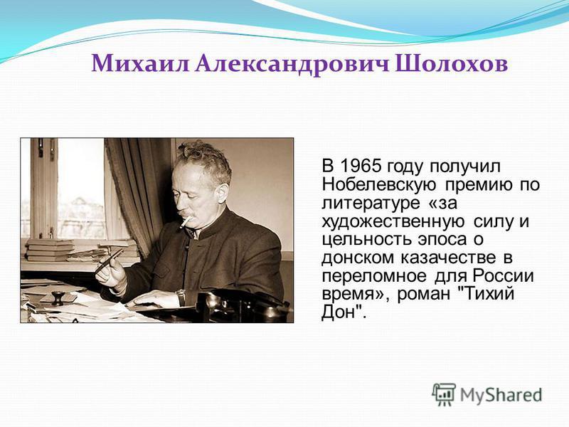 Михаил Александрович Шолохов В 1965 году получил Нобелевскую премию по литературе «за художественную силу и цельность эпоса о донском казачестве в переломное для России время», роман Тихий Дон.