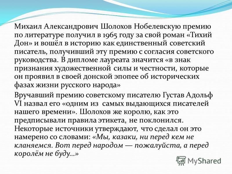 Михаил Александрович Шолохов Нобелевскую премию по литературе получил в 1965 году за свой роман «Тихий Дон» и вошёл в историю как единственный советский писатель, получивший эту премию с согласия советского руководства. В дипломе лауреата значится «в