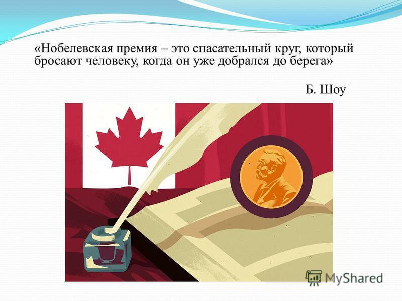 «Нобелевская премия – это спасательный круг, который бросают человеку, когда он уже добрался до берега» Б. Шоу
