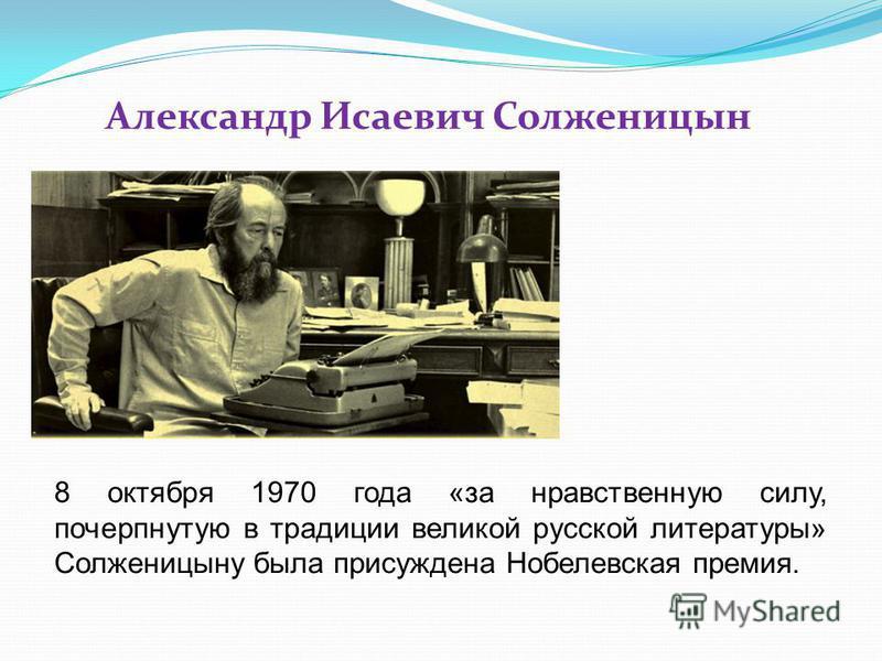 Александр Исаевич Солженицын 8 октября 1970 года «за нравственную силу, почерпнутую в традиции великой русской литературы» Солженицыну была присуждена Нобелевская премия.