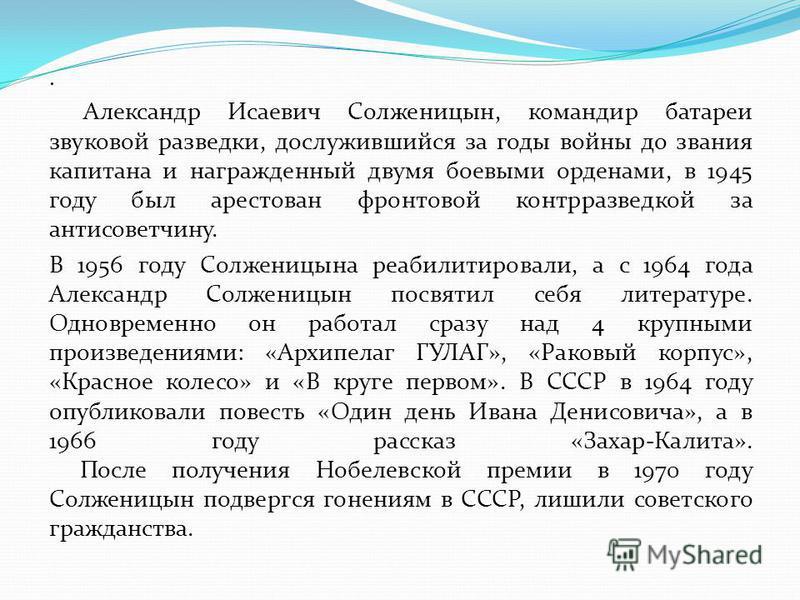 . Александр Исаевич Солженицын, командир батареи звуковой разведки, дослужившийся за годы войны до звания капитана и награжденный двумя боевыми орденами, в 1945 году был арестован фронтовой контрразведкой за антисоветчину. В 1956 году Солженицына реа