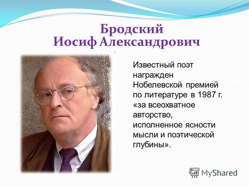 Бродский Иосиф Александрович Известный поэт награжден Нобелевской премией по литературе в 1987 г. «за всеохватное авторство, исполненное ясности мысли и поэтической глубины».