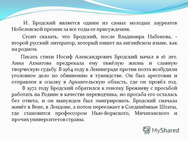 И. Бродский является одним из самых молодых лауреатов Нобелевской премии за все годы ее присуждения. Стоит сказать, что Бродский, после Владимира Набокова, - второй русский литератор, который пишет на английском языке, как на родном. Писать стихи Иос