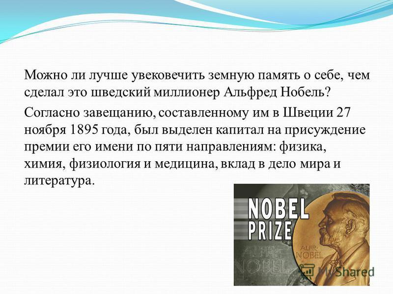Можно ли лучше увековечить земную память о себе, чем сделал это шведский миллионер Альфред Нобель? Согласно завещанию, составленному им в Швеции 27 ноября 1895 года, был выделен капитал на присуждение премии его имени по пяти направлениям: физика, хи