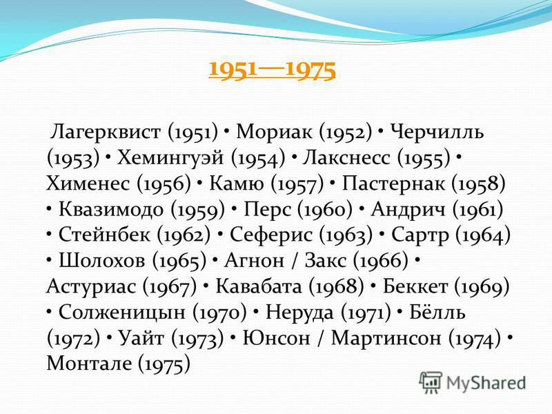 19511975 Лагерквист (1951) Мориак (1952) Черчилль (1953) Хемингуэй (1954) Лакснесс (1955) Хименес (1956) Камю (1957) Пастернак (1958) Квазимодо (1959) Перс (1960) Андрич (1961) Стейнбек (1962) Сеферис (1963) Сартр (1964) Шолохов (1965) Агнон / Закс (