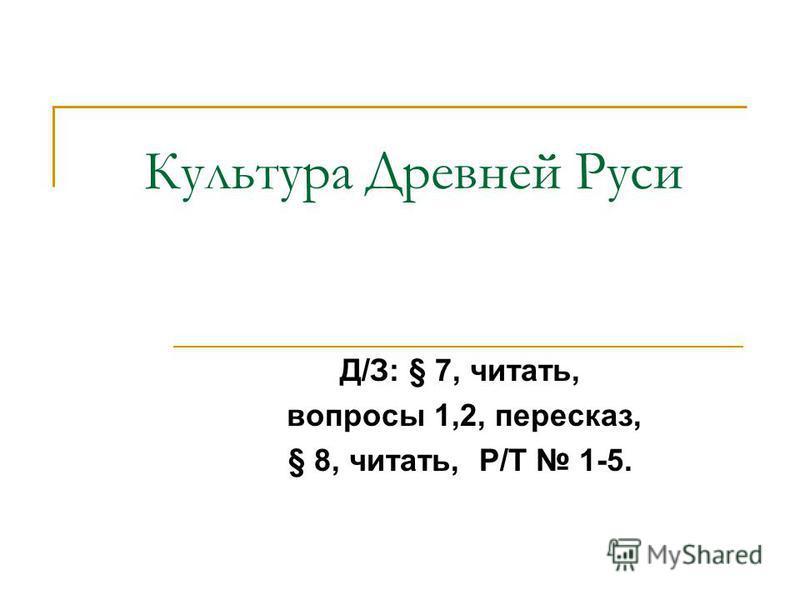 Культура Древней Руси Д/З: § 7, читать, вопросы 1,2, пересказ, § 8, читать, Р/Т 1-5.