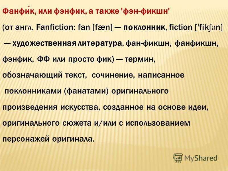 Фанфик, или фэнфик, а также 'фэн-фикшн' (от англ. Fanfiction: fan [fæn] поклонник, fiction ['fik ʃ ə n] художественная литература, фан-фикшн, фанфикшн, фэнфик, ФФ или просто фик) термин, обозначающий текст, сочинение, написанное поклонниками (фанатам