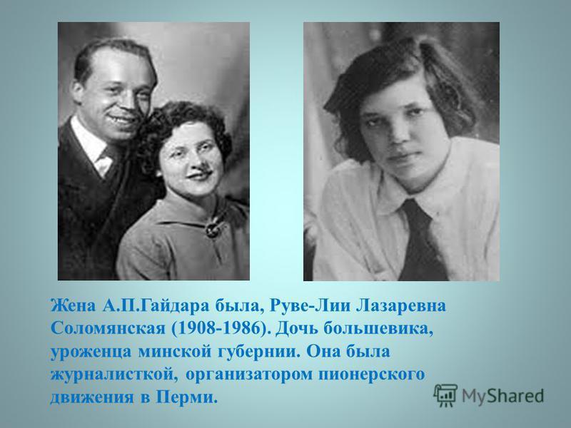 Жена А.П.Гайдара была, Руве-Лии Лазаревна Соломянская (1908-1986). Дочь большевика, уроженца минской губернии. Она была журналисткой, организатором пионерского движения в Перми.