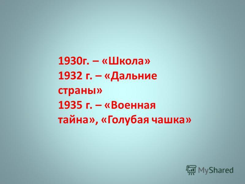 1930 г. – «Школа» 1932 г. – «Дальние страны» 1935 г. – «Военная тайна», «Голубая чашка»