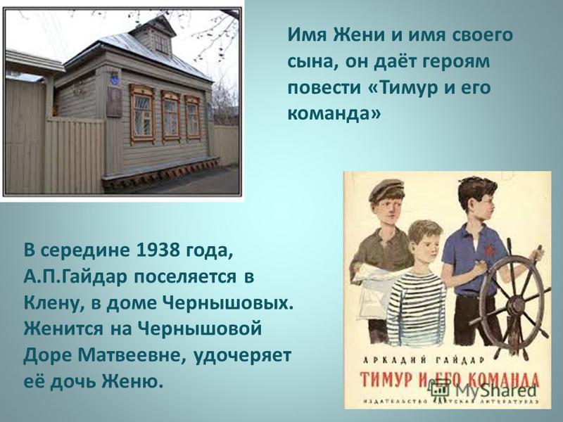 В середине 1938 года, А.П.Гайдар поселяется в Клену, в доме Чернышовых. Женится на Чернышовой Доре Матвеевне, удочеряет её дочь Женю. Имя Жени и имя своего сына, он даёт героям повести «Тимур и его команда»