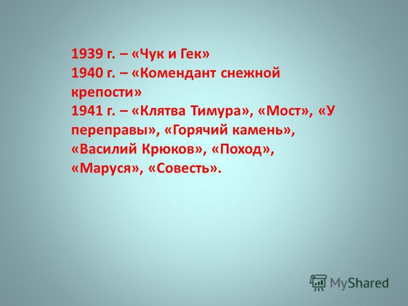 1939 г. – «Чук и Гек» 1940 г. – «Комендант снежной крепости» 1941 г. – «Клятва Тимура», «Мост», «У переправы», «Горячий камень», «Василий Крюков», «Поход», «Маруся», «Совесть».