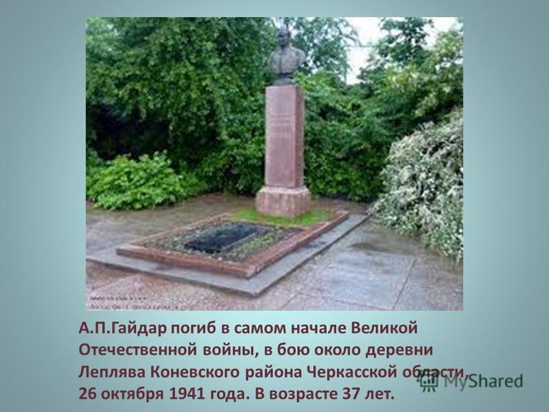 А.П.Гайдар погиб в самом начале Великой Отечественной войны, в бою около деревни Леплява Коневского района Черкасской области, 26 октября 1941 года. В возрасте 37 лет.