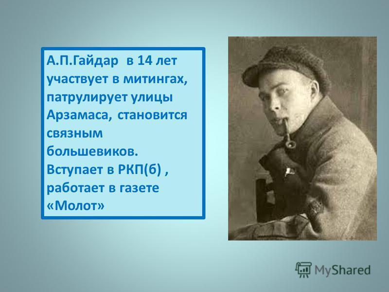 А.П.Гайдар в 14 лет участвует в митингах, патрулирует улицы Арзамаса, становится связным большевиков. Вступает в РКП(б), работает в газете «Молот»