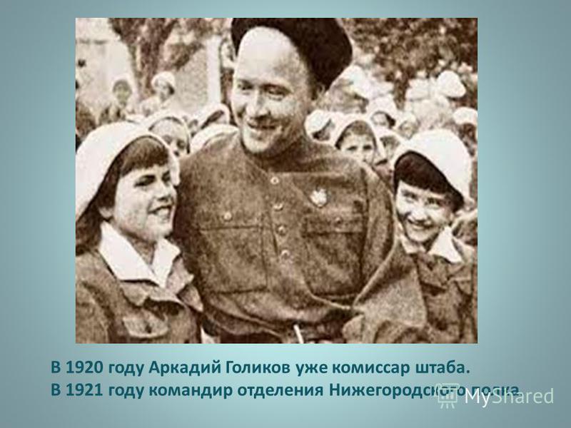 В 1920 году Аркадий Голиков уже комиссар штаба. В 1921 году командир отделения Нижегородского полка.