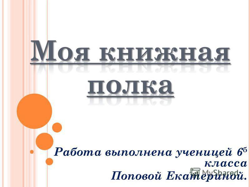 Работа выполнена ученицей 6 б класса Поповой Екатериной.