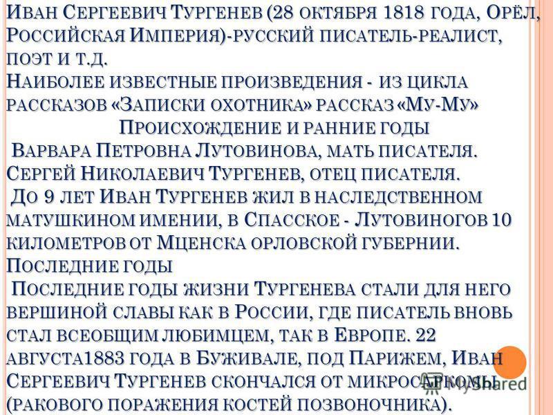 И ВАН С ЕРГЕЕВИЧ Т УРГЕНЕВ (28 ОКТЯБРЯ 1818 ГОДА, О РЁЛ, Р ОССИЙСКАЯ И МПЕРИЯ )- РУССКИЙ ПИСАТЕЛЬ - РЕАЛИСТ, ПОЭТ И Т. Д. Н АИБОЛЕЕ ИЗВЕСТНЫЕ ПРОИЗВЕДЕНИЯ - ИЗ ЦИКЛА РАССКАЗОВ «З АПИСКИ ОХОТНИКА » РАССКАЗ «М У -М У » П РОИСХОЖДЕНИЕ И РАННИЕ ГОДЫ В АР