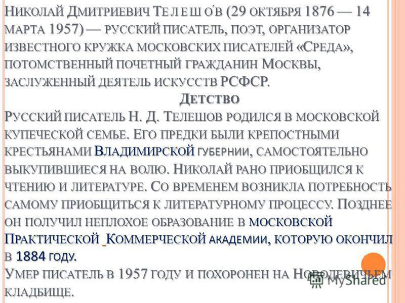 Н ИКОЛАЙ Д МИТРИЕВИЧ Т ЕЛЕШОВ (29 ОКТЯБРЯ 1876 14 МАРТА 1957) РУССКИЙ ПИСАТЕЛЬ, ПОЭТ, ОРГАНИЗАТОР ИЗВЕСТНОГО КРУЖКА МОСКОВСКИХ ПИСАТЕЛЕЙ «С РЕДА », ПОТОМСТВЕННЫЙ ПОЧЕТНЫЙ ГРАЖДАНИН М ОСКВЫ, ЗАСЛУЖЕННЫЙ ДЕЯТЕЛЬ ИСКУССТВ РСФСР. Д ЕТСТВО Р УССКИЙ ПИСАТЕ