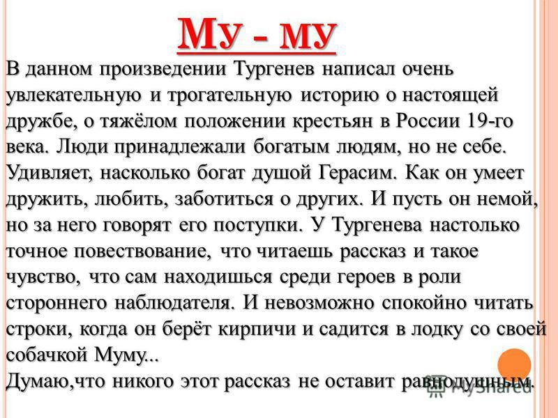 В данном произведении Тургенев написал очень увлекательную и трогательную историю о настоящей дружбе, о тяжёлом положении крестьян в России 19-го века. Люди принадлежали богатым людям, но не себе. Удивляет, насколько богат душой Герасим. Как он умеет