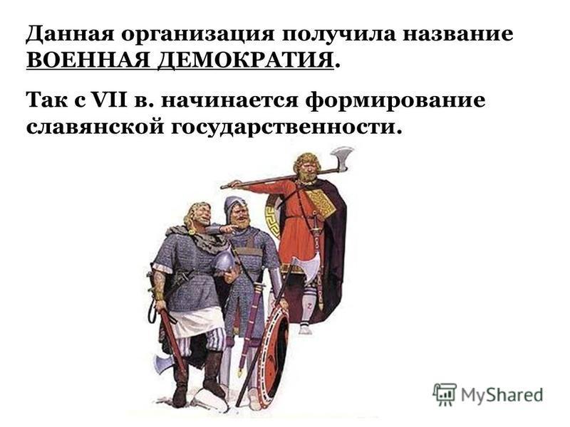 Данная организация получила название ВОЕННАЯ ДЕМОКРАТИЯ. Так с VII в. начинается формирование славянской государственности.