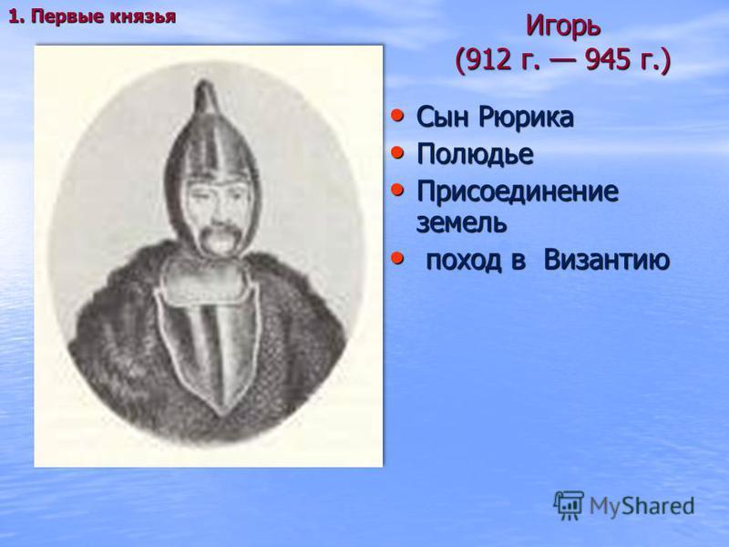 Игорь (912 г. 945 г.) Сын Рюрика Сын Рюрика Полюдье Полюдье Присоединение земель Присоединение земель поход в Византию поход в Византию 1. Первые князья