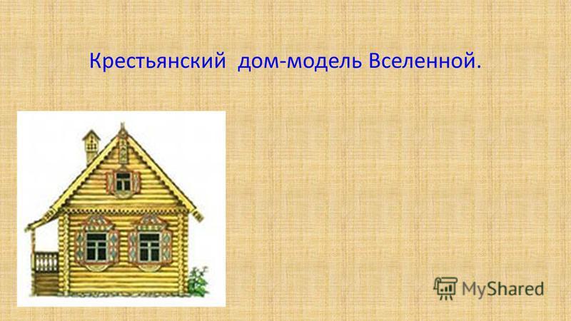 Крестьянский дом-модель Вселенной.
