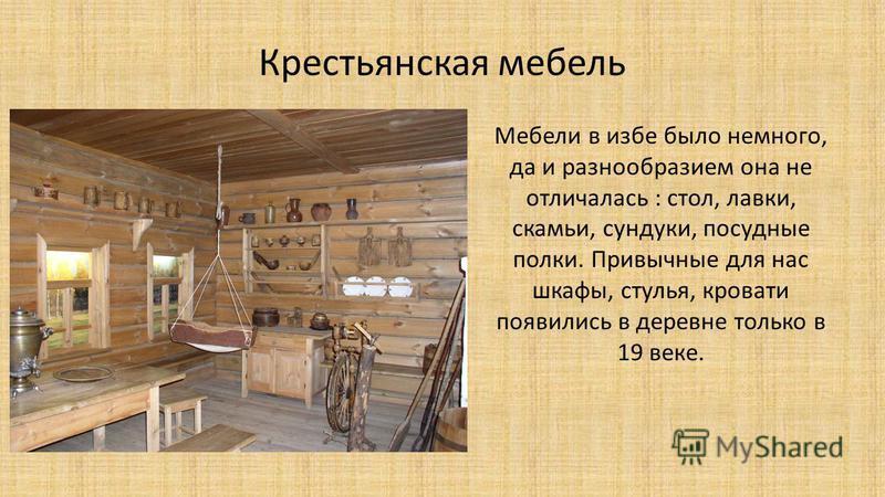 Крестьянская мебель Мебели в избе было немного, да и разнообразием она не отличалась : стол, лавки, скамьи, сундуки, посудные полки. Привычные для нас шкафы, стулья, кровати появились в деревне только в 19 веке.