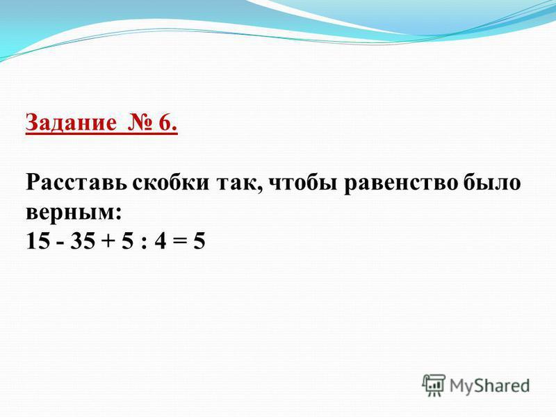 Задание 6. Расставь скобки так, чтобы равенство было верным: 15 - 35 + 5 : 4 = 5