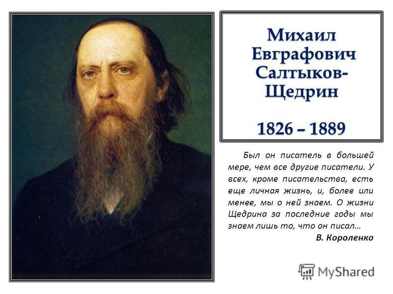 Михаил Евграфович Салтыков- Щедрин Евграфович Салтыков- Щедрин 1826 – 1889 Был он писатель в большей мере, чем все другие писатели. У всех, кроме писательства, есть еще личная жизнь, и, более или менее, мы о ней знаем. О жизни Щедрина за последние го
