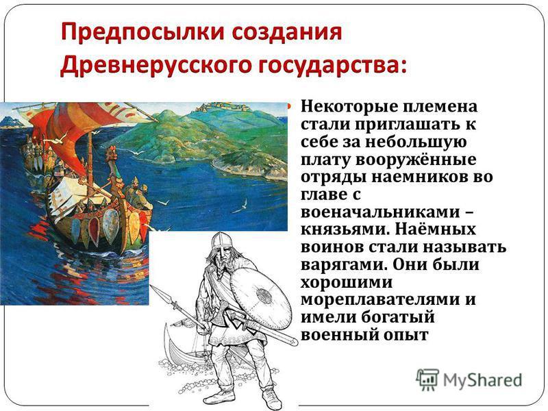 Некоторые племена стали приглашать к себе за небольшую плату вооружённые отряды наемников во главе с военачальниками – князьями. Наёмных воинов стали называть варягами. Они были хорошими мореплавателями и имели богатый военный опыт
