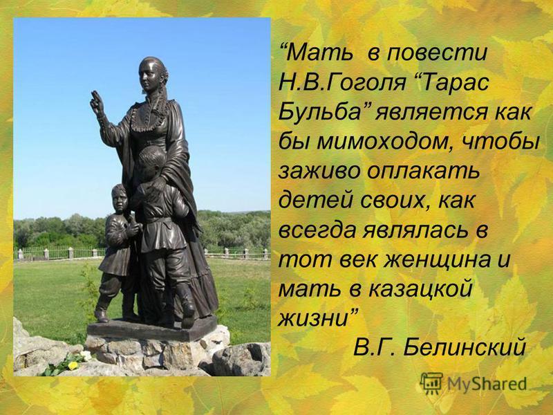 Мать в повести Н.В.Гоголя Тарас Бульба является как бы мимоходом, чтобы заживо оплакать детей своих, как всегда являлась в тот век женщина и мать в казацкой жизни В.Г. Белинский