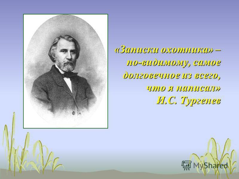 «Записки охотника» – по-видимому, самое долговечное из всего, что я написал» И.С. Тургенев