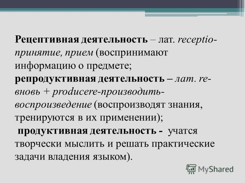 Рецептивная деятельность – лат. receptio- принятие, прием (воспринимают информацию о предмете; репродуктивная деятельность – лат. re- вновь + producere-производить- воспроизведение (воспроизводят знания, тренируются в их применении); продуктивная дея