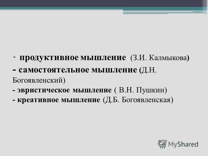 - продуктивное мышление (З.И. Калмыкова) - самостоятельное мышление (Д.Н. Богоявленский) - эвристическое мышление ( В.Н. Пушкин) - креативное мышление (Д.Б. Богоявленская)