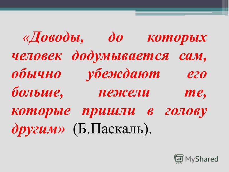 «Доводы, до которых человек додумывается сам, обычно убеждают его больше, нежели те, которые пришли в голову другим» (Б.Паскаль).