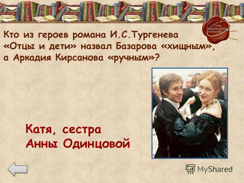 Кто из героев романа И.С.Тургенева «Отцы и дети» назвал Базарова «хищным», а Аркадия Кирсанова «ручным»? Катя, сестра Анны Одинцовой