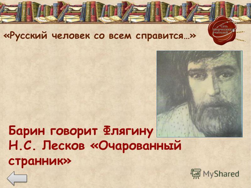 «Русский человек со всем справится…» Барин говорит Флягину Н.С. Лесков «Очарованный странник»