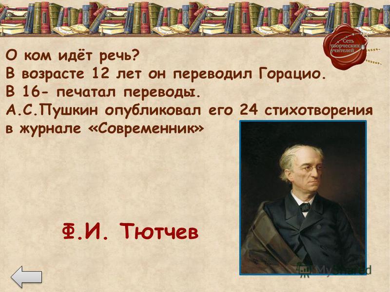 О ком идёт речь? В возрасте 12 лет он переводил Горацио. В 16- печатал переводы. А.С.Пушкин опубликовал его 24 стихотворения в журнале «Современник» Ф.И. Тютчев