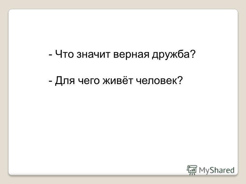 - Что значит верная дружба? - Для чего живёт человек?