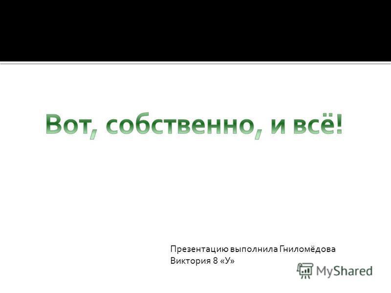 Презентацию выполнила Гниломёдова Виктория 8 «У»