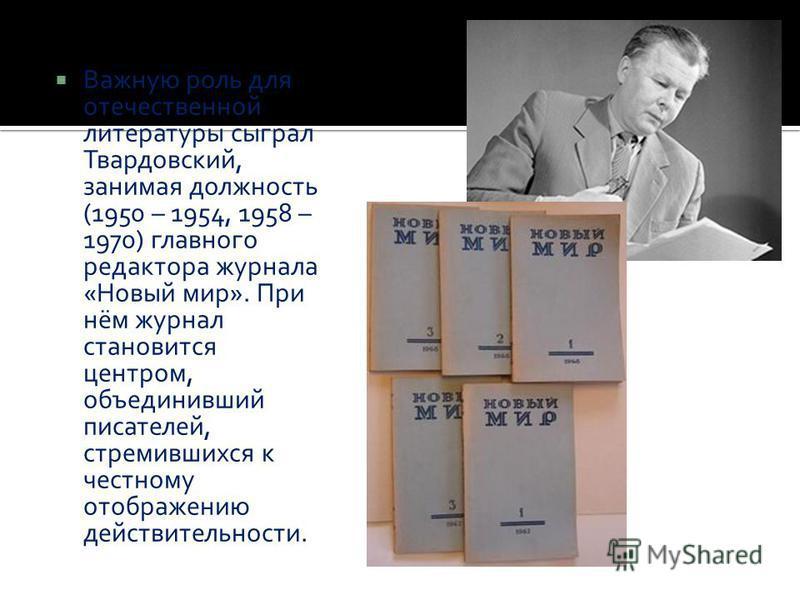 Важную роль для отечественной литературы сыграл Твардовский, занимая должность (1950 – 1954, 1958 – 1970) главного редактора журнала «Новый мир». При нём журнал становится центром, объединивший писателей, стремившихся к честному отображению действите