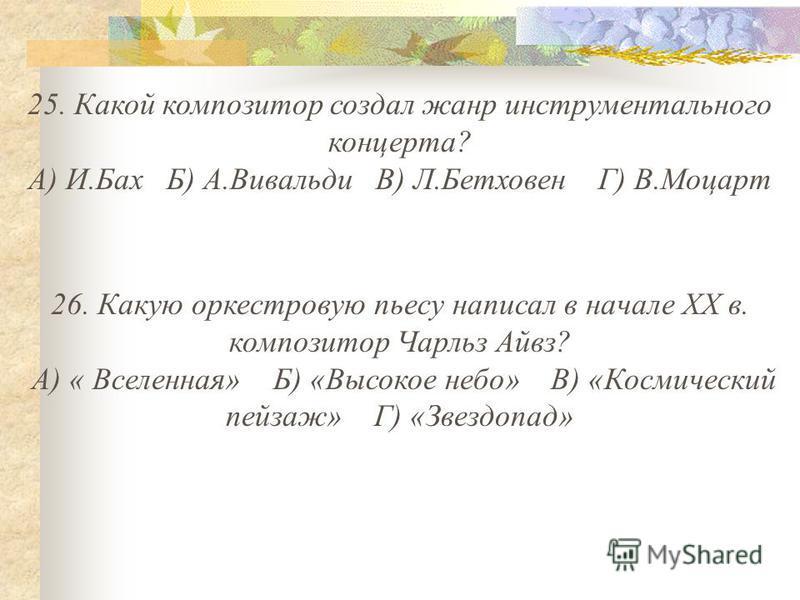25. Какой композитор создал жанр инструментального концерта? А) И.Бах Б) А.Вивальди В) Л.Бетховен Г) В.Моцарт 26. Какую оркестровую пьесу написал в начале XX в. композитор Чарльз Айвз? А) « Вселенная» Б) «Высокое небо» В) «Космический пейзаж» Г) «Зве