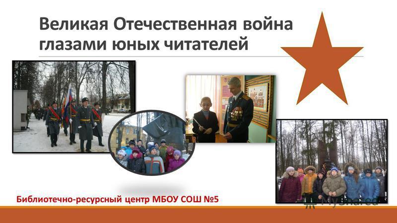 Великая Отечественная война глазами юных читателей Библиотечно-ресурсный центр МБОУ СОШ 5