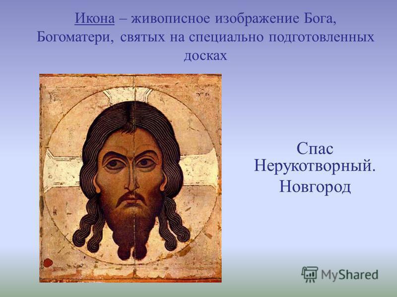 Икона – живописное изображение Бога, Богоматери, святых на специально подготовленных досках Спас Нерукотворный. Новгород