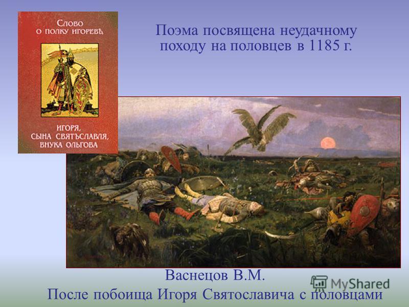 Поэма посвящена неудачному походу на половцев в 1185 г. Васнецов В.М. После побоища Игоря Святославича с половцами