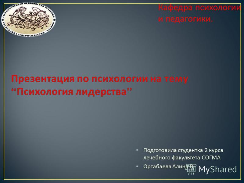 Подготовила студентка 2 курса лечебного факультета СОГМА Ортабаева Алина В. Кафедра психологии и педагогики.