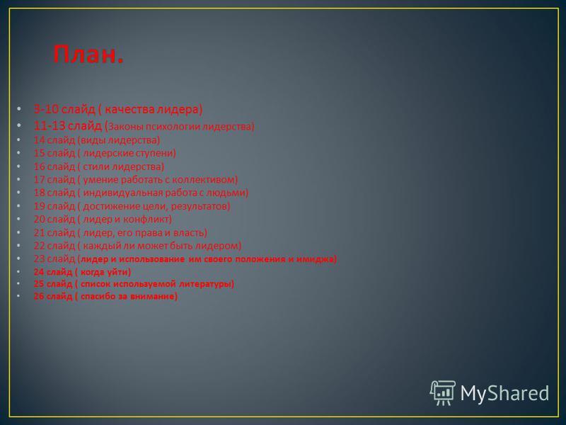 3-10 слайд ( качества лидера ) 11-13 слайд ( Законы психологии лидерства ) 14 слайд ( виды лидерства ) 15 слайд ( лидерские ступени ) 16 слайд ( стили лидерства ) 17 слайд ( умение работать с коллективом ) 18 слайд ( индивидуальная работа с людьми )