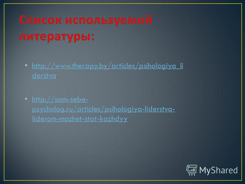 http://www.therapy.by/articles/psihologiya_li derstva. http://www.therapy.by/articles/psihologiya_li derstva http://sam-sebe- psycholog.ru/articles/psihologiya-liderstva- liderom-mozhet-stat-kazhdyy http://sam-sebe- psycholog.ru/articles/psihologiya-