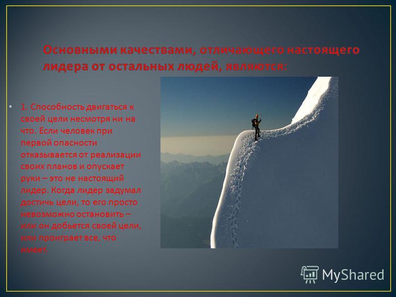 1. Способность двигаться к своей цели несмотря ни на что. Если человек при первой опасности отказывается от реализации своих планов и опускает руки – это не настоящий лидер. Когда лидер задумал достичь цели, то его просто невозможно остановить – или