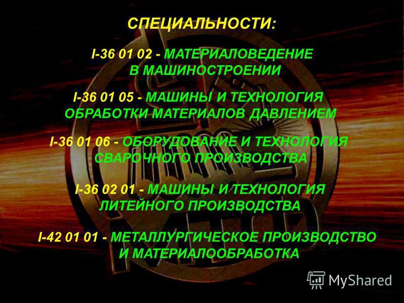 СПЕЦИАЛЬНОСТИ: I-36 01 02 - МАТЕРИАЛОВЕДЕНИЕ В МАШИНОСТРОЕНИИ I-36 01 05 - МАШИНЫ И ТЕХНОЛОГИЯ ОБРАБОТКИ МАТЕРИАЛОВ ДАВЛЕНИЕМ I-36 01 06 - ОБОРУДОВАНИЕ И ТЕХНОЛОГИЯ СВАРОЧНОГО ПРОИЗВОДСТВА I-36 02 01 - МАШИНЫ И ТЕХНОЛОГИЯ ЛИТЕЙНОГО ПРОИЗВОДСТВА I-42